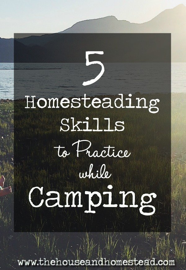 Camping is THE vacation choice for any homesteader looking to sharpen their skills even while they relax! Here are 5 skills to master in the wilderness.